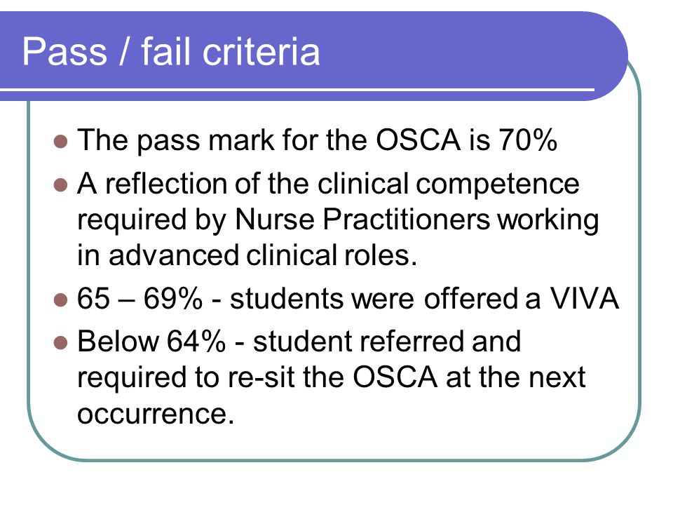 Pass / fail criteria The pass mark for the OSCA is 70% A reflection of the clinical competence required by Nurse Practitioners working in advanced clinical roles.