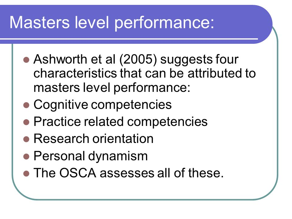 Masters level performance: Ashworth et al (2005) suggests four characteristics that can be attributed to masters level performance: Cognitive competencies Practice related competencies Research orientation Personal dynamism The OSCA assesses all of these.