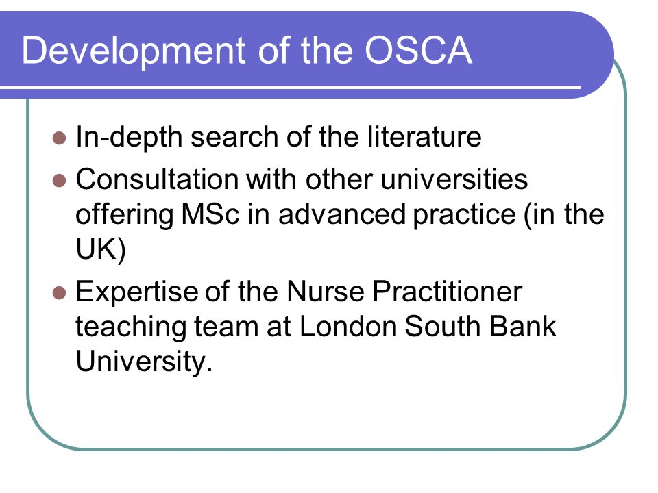 Development of the OSCA In-depth search of the literature Consultation with other universities offering MSc in advanced practice (in the UK) Expertise of the Nurse Practitioner teaching team at London South Bank University.