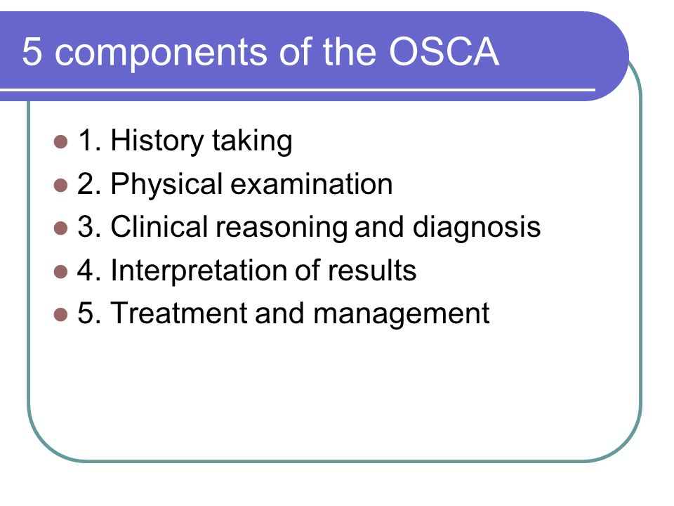 5 components of the OSCA 1. History taking 2. Physical examination 3.