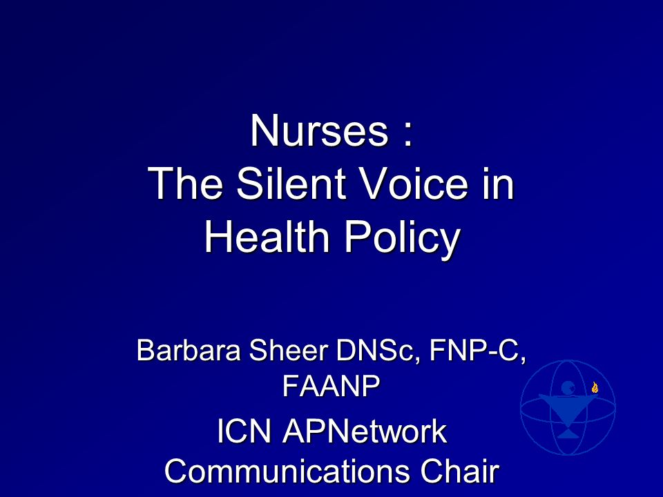 Nurses : The Silent Voice in Health Policy Barbara Sheer DNSc, FNP-C, FAANP ICN APNetwork Communications Chair