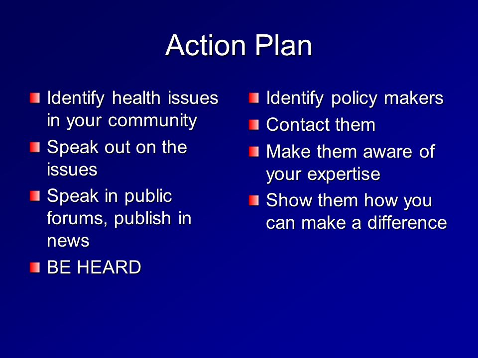 Action Plan Identify health issues in your community Speak out on the issues Speak in public forums, publish in news BE HEARD Identify policy makers Contact them Make them aware of your expertise Show them how you can make a difference