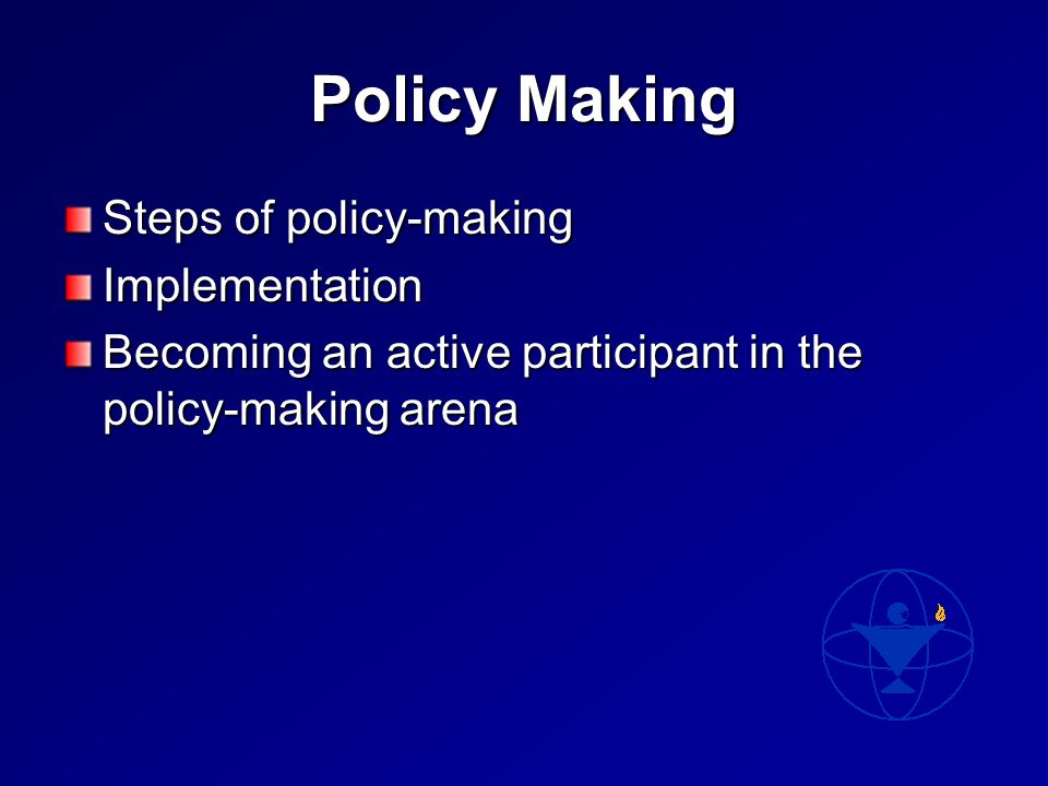 Policy Making Steps of policy-making Implementation Becoming an active participant in the policy-making arena