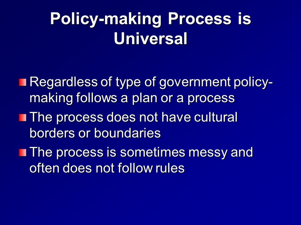 Policy-making Process is Universal Regardless of type of government policy- making follows a plan or a process The process does not have cultural borders or boundaries The process is sometimes messy and often does not follow rules