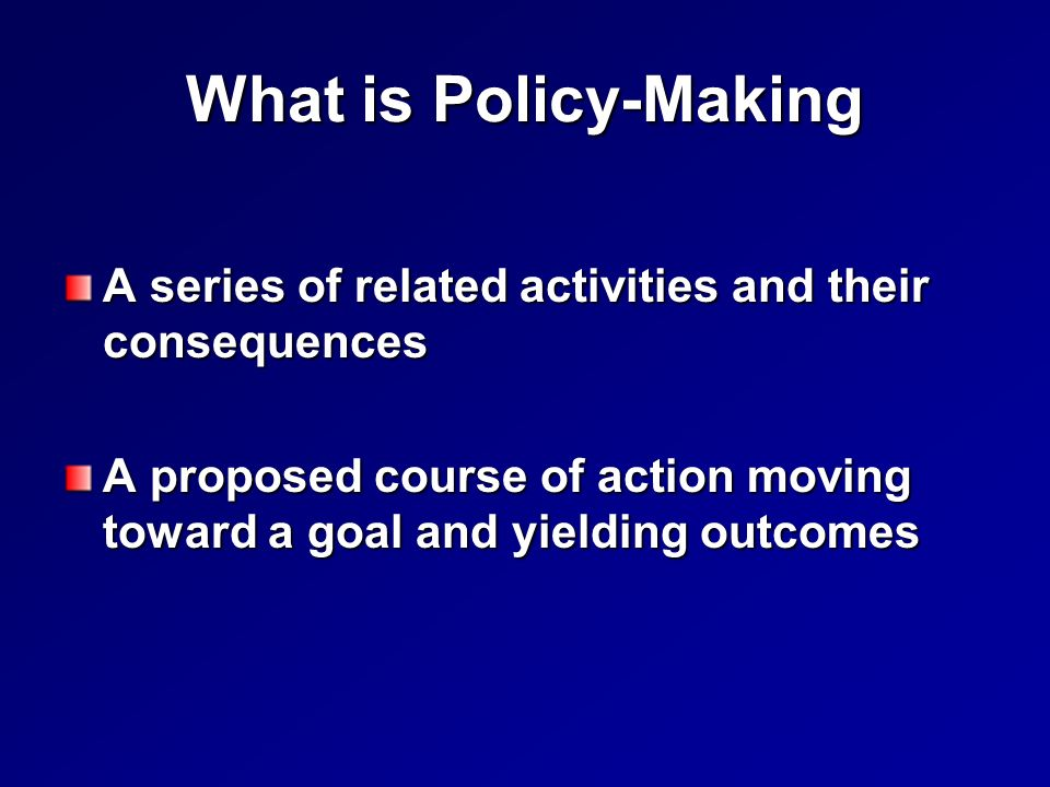 What is Policy-Making A series of related activities and their consequences A proposed course of action moving toward a goal and yielding outcomes