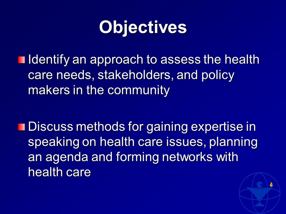 Objectives Identify an approach to assess the health care needs, stakeholders, and policy makers in the community Discuss methods for gaining expertise in speaking on health care issues, planning an agenda and forming networks with health care