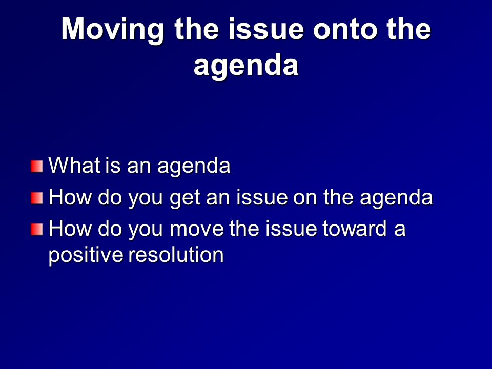 Moving the issue onto the agenda What is an agenda How do you get an issue on the agenda How do you move the issue toward a positive resolution