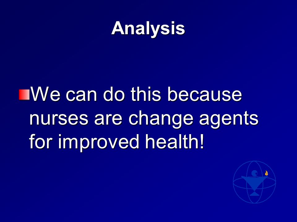 Analysis We can do this because nurses are change agents for improved health!