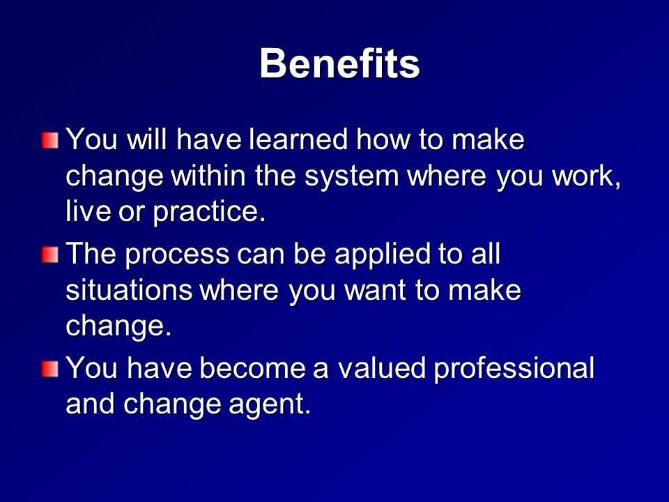 Benefits Benefits You will have learned how to make change within the system where you work, live or practice.