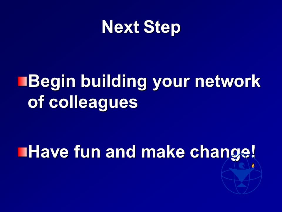 Next Step Begin building your network of colleagues Have fun and make change!