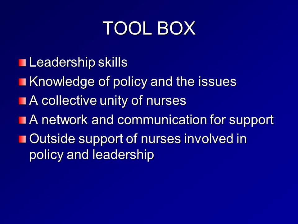 TOOL BOX Leadership skills Knowledge of policy and the issues A collective unity of nurses A network and communication for support Outside support of nurses involved in policy and leadership