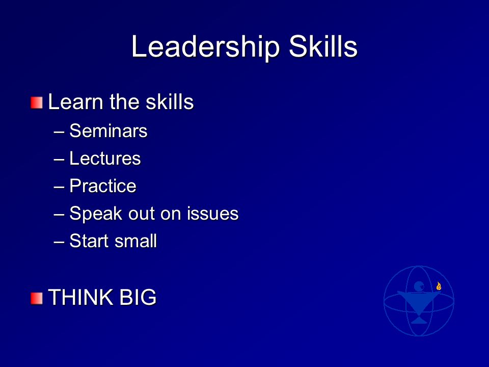 Leadership Skills Learn the skills –Seminars –Lectures –Practice –Speak out on issues –Start small THINK BIG