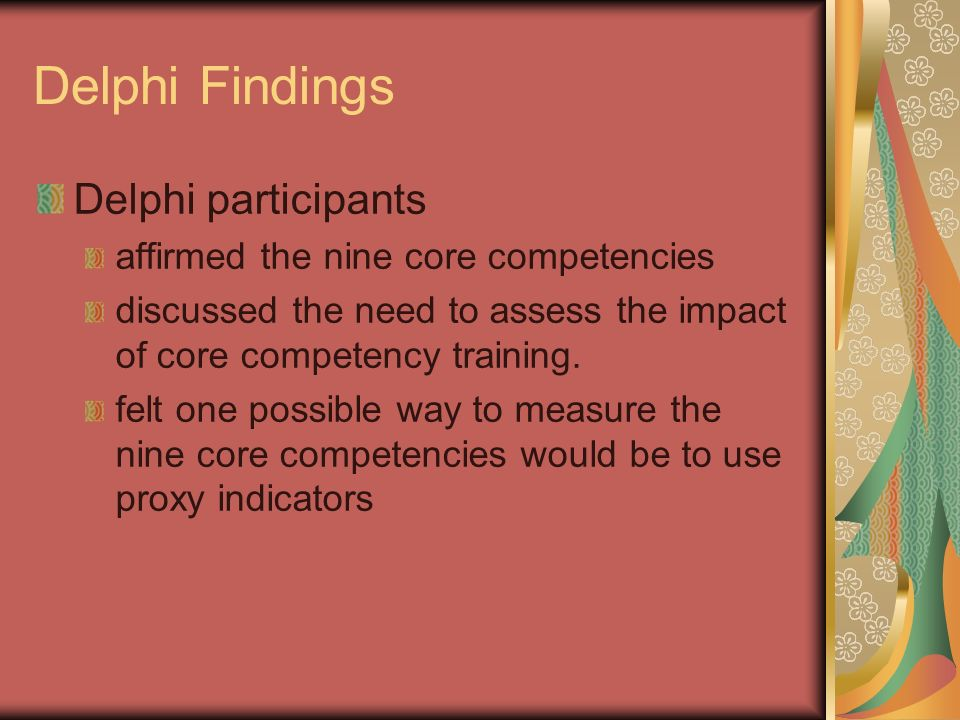 Delphi Findings Delphi participants affirmed the nine core competencies discussed the need to assess the impact of core competency training.
