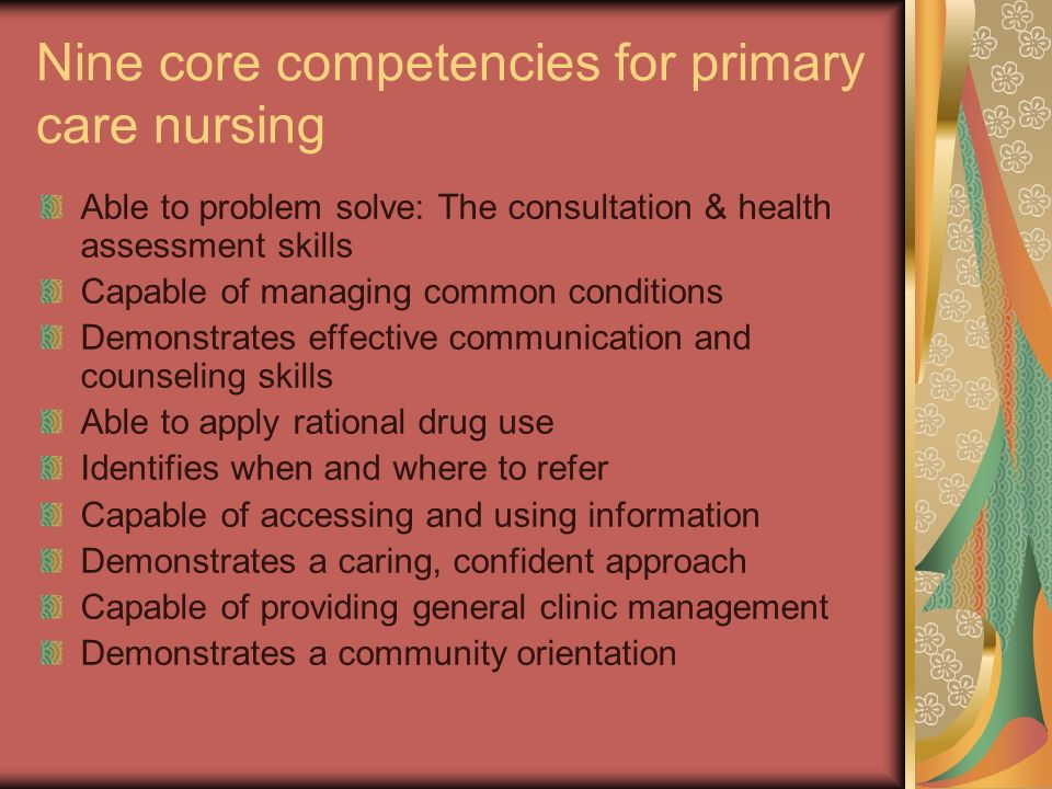 Nine core competencies for primary care nursing Able to problem solve: The consultation & health assessment skills Capable of managing common conditions Demonstrates effective communication and counseling skills Able to apply rational drug use Identifies when and where to refer Capable of accessing and using information Demonstrates a caring, confident approach Capable of providing general clinic management Demonstrates a community orientation