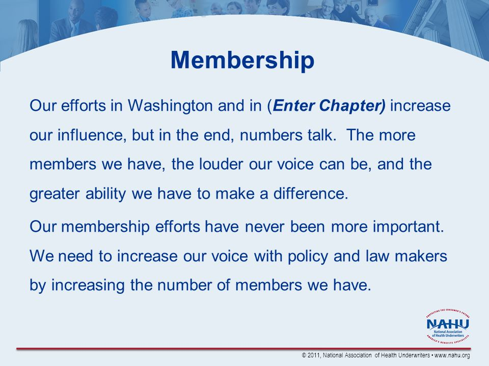 © 2011, National Association of Health Underwriters www.nahu.org Membership Our efforts in Washington and in (Enter Chapter) increase our influence, but in the end, numbers talk.