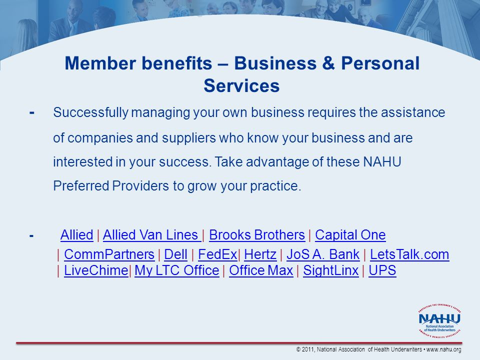 © 2011, National Association of Health Underwriters www.nahu.org Member benefits – Business & Personal Services - Successfully managing your own business requires the assistance of companies and suppliers who know your business and are interested in your success.