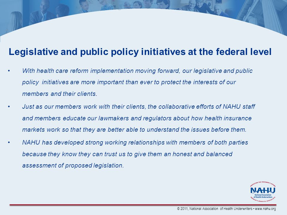 © 2011, National Association of Health Underwriters www.nahu.org Legislative and public policy initiatives at the federal level With health care reform implementation moving forward, our legislative and public policy initiatives are more important than ever to protect the interests of our members and their clients.