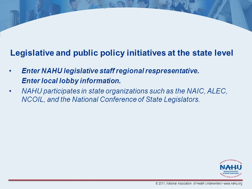 © 2011, National Association of Health Underwriters www.nahu.org Legislative and public policy initiatives at the state level Enter NAHU legislative staff regional respresentative.