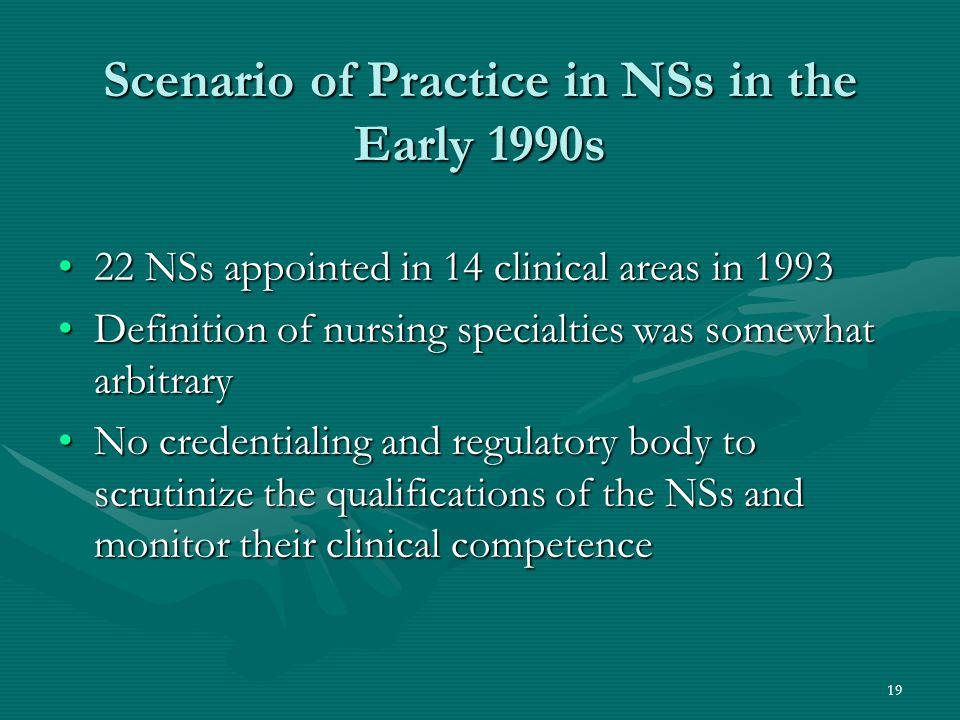 19 Scenario of Practice in NSs in the Early 1990s 22 NSs appointed in 14 clinical areas in 199322 NSs appointed in 14 clinical areas in 1993 Definition of nursing specialties was somewhat arbitraryDefinition of nursing specialties was somewhat arbitrary No credentialing and regulatory body to scrutinize the qualifications of the NSs and monitor their clinical competenceNo credentialing and regulatory body to scrutinize the qualifications of the NSs and monitor their clinical competence