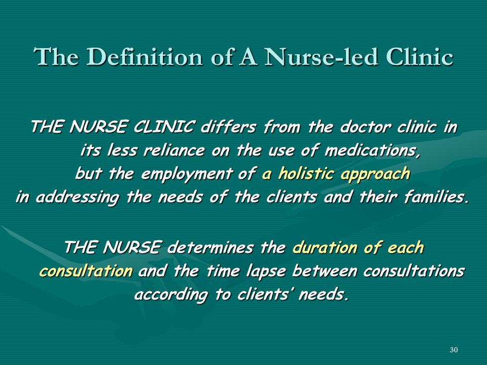 30 The Definition of A Nurse-led Clinic THE NURSE CLINIC differs from the doctor clinic in its less reliance on the use of medications, but the employment of a holistic approach in addressing the needs of the clients and their families.