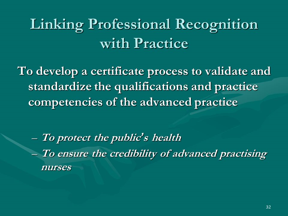 32 Linking Professional Recognition with Practice To develop a certificate process to validate and standardize the qualifications and practice competencies of the advanced practice –To protect the public s health –To ensure the credibility of advanced practising nurses