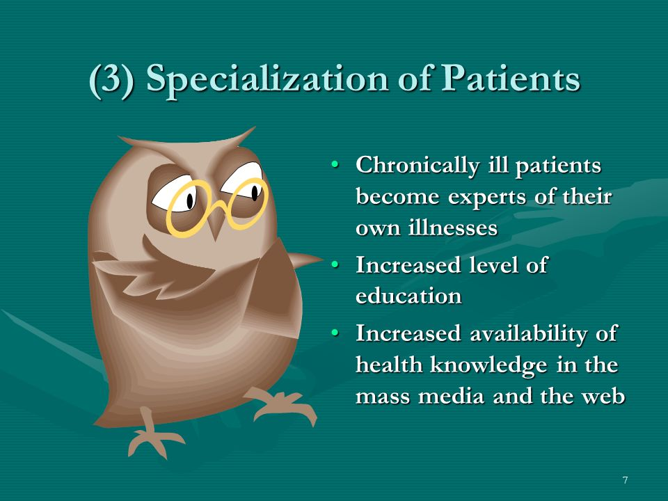 7 (3) Specialization of Patients Chronically ill patients become experts of their own illnessesChronically ill patients become experts of their own illnesses Increased level of educationIncreased level of education Increased availability of health knowledge in the mass media and the webIncreased availability of health knowledge in the mass media and the web