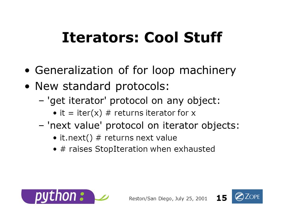 Reston/San Diego, July 25, 2001 15 Iterators: Cool Stuff Generalization of for loop machinery New standard protocols: – get iterator protocol on any object: it = iter(x) # returns iterator for x – next value protocol on iterator objects: it.next() # returns next value # raises StopIteration when exhausted