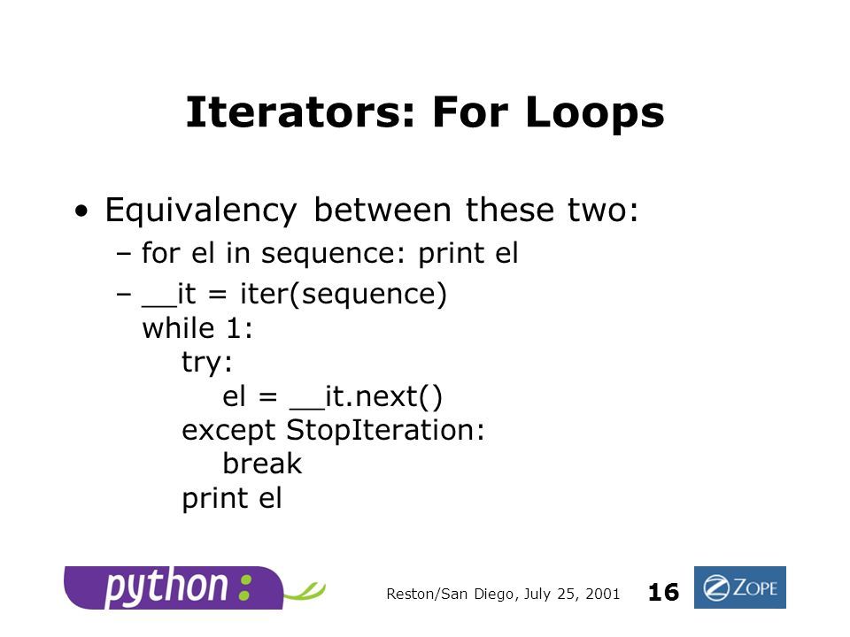Reston/San Diego, July 25, 2001 16 Iterators: For Loops Equivalency between these two: –for el in sequence: print el –__it = iter(sequence) while 1: try: el = __it.next() except StopIteration: break print el