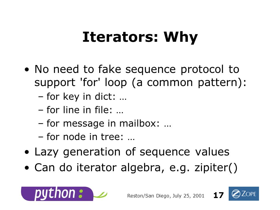 Reston/San Diego, July 25, 2001 17 Iterators: Why No need to fake sequence protocol to support for loop (a common pattern): –for key in dict: … –for line in file: … –for message in mailbox: … –for node in tree: … Lazy generation of sequence values Can do iterator algebra, e.g.