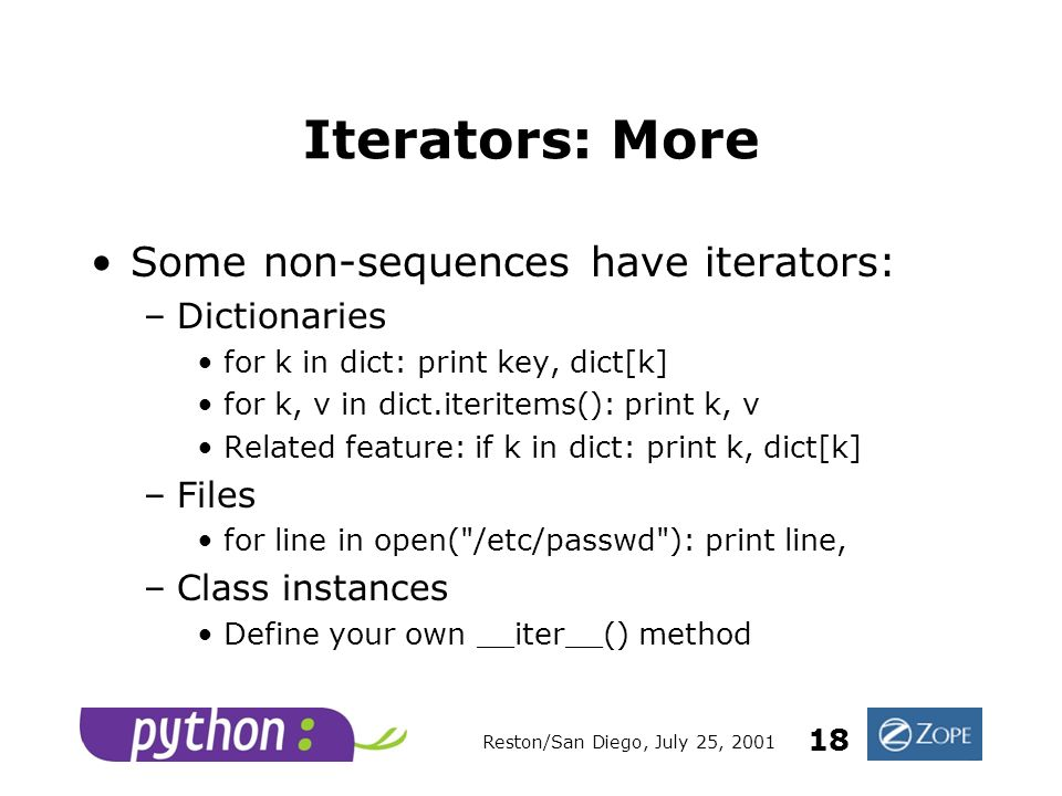 Reston/San Diego, July 25, 2001 18 Iterators: More Some non-sequences have iterators: –Dictionaries for k in dict: print key, dict[k] for k, v in dict.iteritems(): print k, v Related feature: if k in dict: print k, dict[k] –Files for line in open( /etc/passwd ): print line, –Class instances Define your own __iter__() method