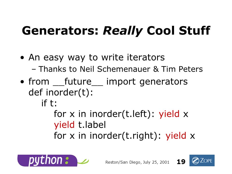 Reston/San Diego, July 25, 2001 19 Generators: Really Cool Stuff An easy way to write iterators –Thanks to Neil Schemenauer & Tim Peters from __future__ import generators def inorder(t): if t: for x in inorder(t.left): yield x yield t.label for x in inorder(t.right): yield x