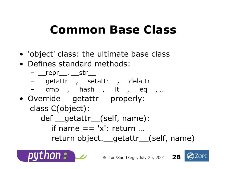 Reston/San Diego, July 25, 2001 28 Common Base Class object class: the ultimate base class Defines standard methods: –__repr__, __str__ –__getattr__, __setattr__, __delattr__ –__cmp__, __hash__, __lt__, __eq__, … Override __getattr__ properly: class C(object): def __getattr__(self, name): if name == x : return … return object.__getattr__(self, name)