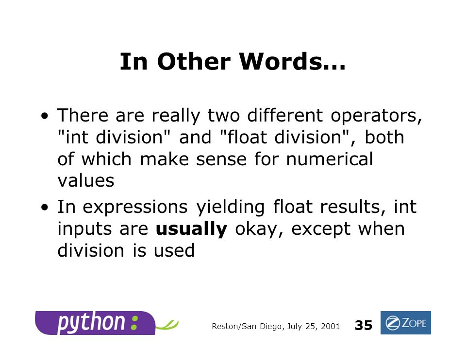 Reston/San Diego, July 25, 2001 35 In Other Words… There are really two different operators, int division and float division , both of which make sense for numerical values In expressions yielding float results, int inputs are usually okay, except when division is used