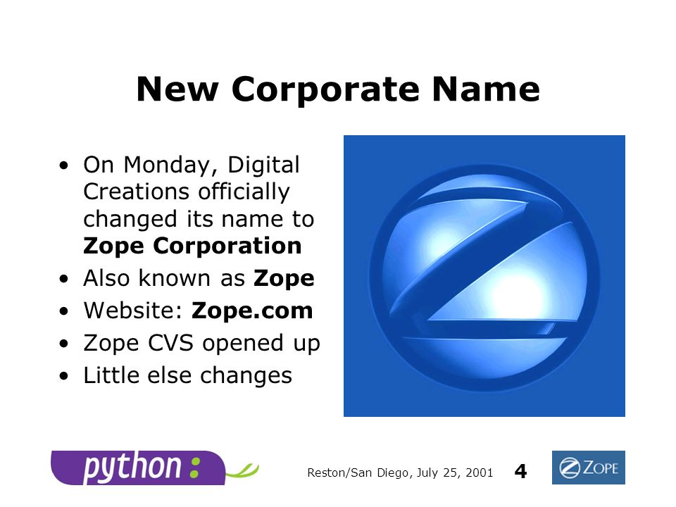 Reston/San Diego, July 25, 2001 4 New Corporate Name On Monday, Digital Creations officially changed its name to Zope Corporation Also known as Zope Website: Zope.com Zope CVS opened up Little else changes