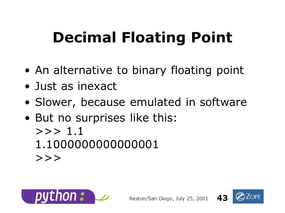 Reston/San Diego, July 25, 2001 43 Decimal Floating Point An alternative to binary floating point Just as inexact Slower, because emulated in software But no surprises like this: >>> 1.1 1.1000000000000001 >>>