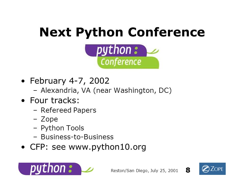 Reston/San Diego, July 25, 2001 8 Next Python Conference February 4-7, 2002 –Alexandria, VA (near Washington, DC) Four tracks: –Refereed Papers –Zope –Python Tools –Business-to-Business CFP: see www.python10.org