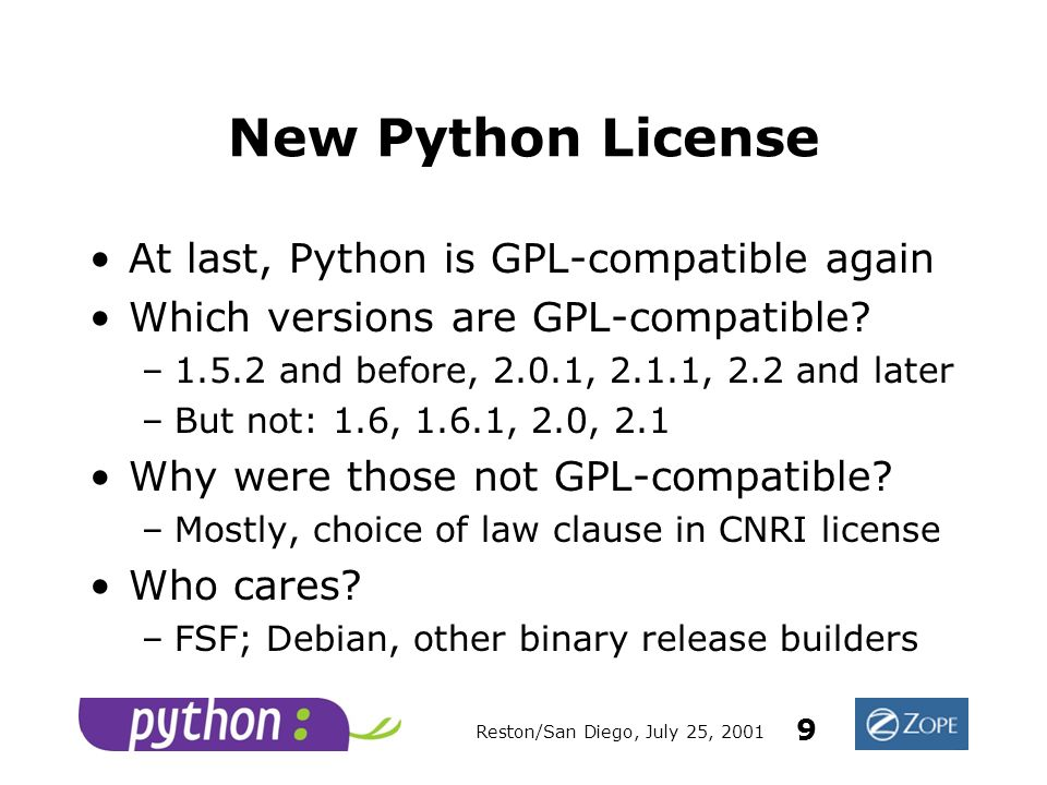Reston/San Diego, July 25, 2001 9 New Python License At last, Python is GPL-compatible again Which versions are GPL-compatible.