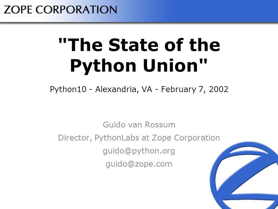 The State of the Python Union Python10 - Alexandria, VA - February 7, 2002 Guido van Rossum Director, PythonLabs at Zope Corporation guido@python.org guido@zope.com
