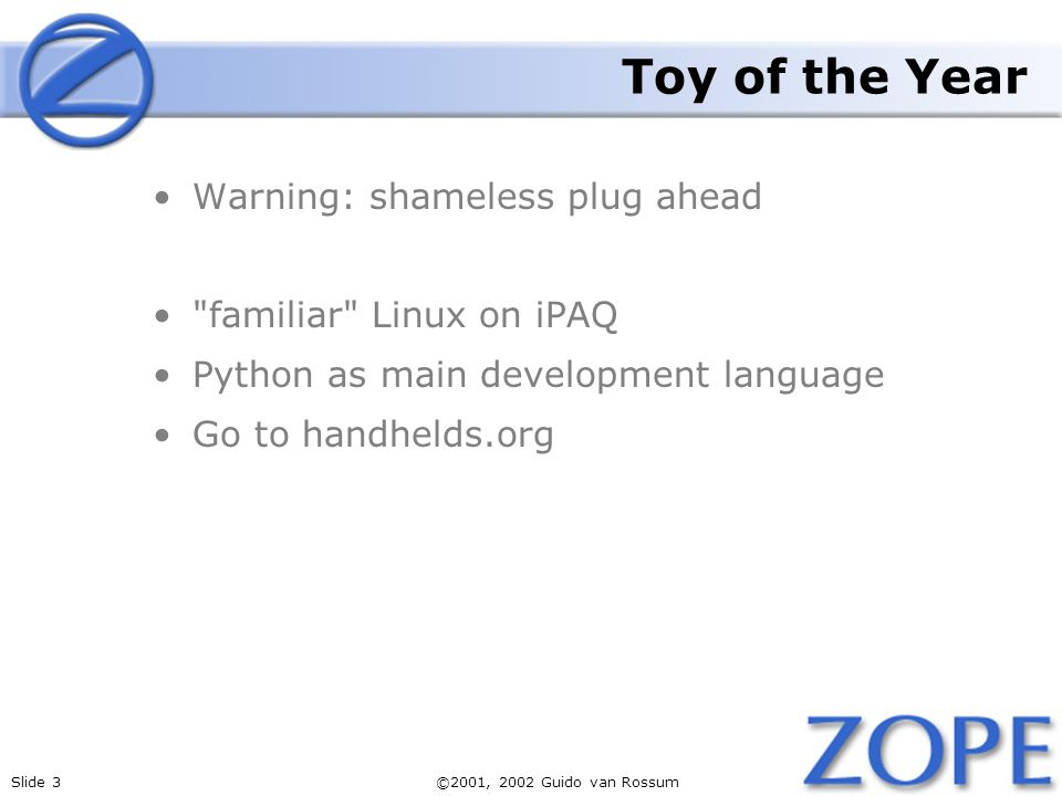 Slide 3©2001, 2002 Guido van Rossum Toy of the Year Warning: shameless plug ahead familiar Linux on iPAQ Python as main development language Go to handhelds.org