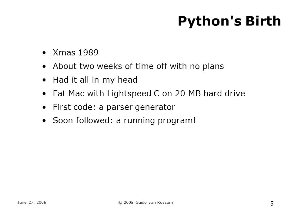 June 27, 2005© 2005 Guido van Rossum 5 Python s Birth Xmas 1989 About two weeks of time off with no plans Had it all in my head Fat Mac with Lightspeed C on 20 MB hard drive First code: a parser generator Soon followed: a running program!