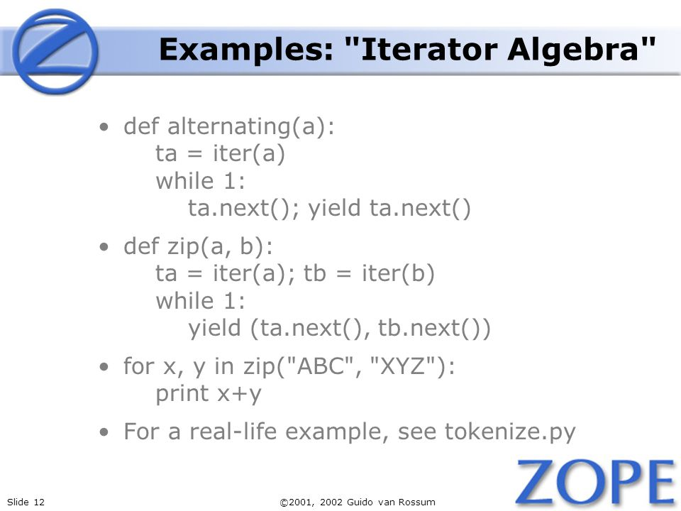 Slide 12©2001, 2002 Guido van Rossum Examples: Iterator Algebra def alternating(a): ta = iter(a) while 1: ta.next(); yield ta.next() def zip(a, b): ta = iter(a); tb = iter(b) while 1: yield (ta.next(), tb.next()) for x, y in zip( ABC , XYZ ): print x+y For a real-life example, see tokenize.py