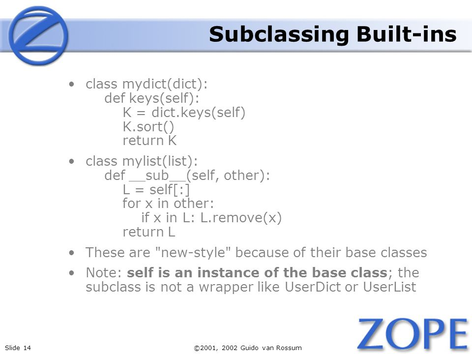 Slide 14©2001, 2002 Guido van Rossum Subclassing Built-ins class mydict(dict): def keys(self): K = dict.keys(self) K.sort() return K class mylist(list): def __sub__(self, other): L = self[:] for x in other: if x in L: L.remove(x) return L These are new-style because of their base classes Note: self is an instance of the base class; the subclass is not a wrapper like UserDict or UserList