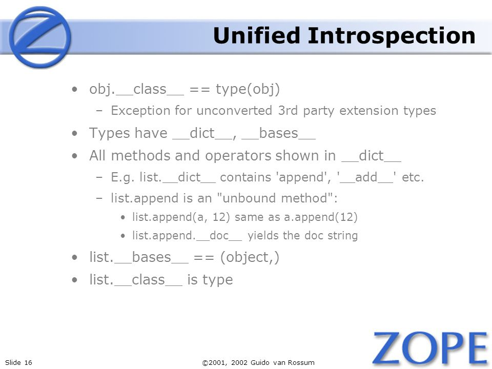 Slide 16©2001, 2002 Guido van Rossum Unified Introspection obj.__class__ == type(obj) –Exception for unconverted 3rd party extension types Types have __dict__, __bases__ All methods and operators shown in __dict__ –E.g.
