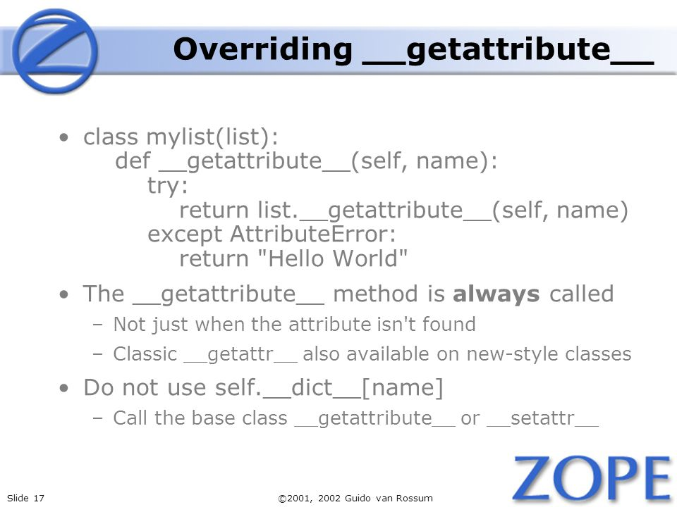 Slide 17©2001, 2002 Guido van Rossum Overriding __getattribute__ class mylist(list): def __getattribute__(self, name): try: return list.__getattribute__(self, name) except AttributeError: return Hello World The __getattribute__ method is always called –Not just when the attribute isn t found –Classic __getattr__ also available on new-style classes Do not use self.__dict__[name] –Call the base class __getattribute__ or __setattr__