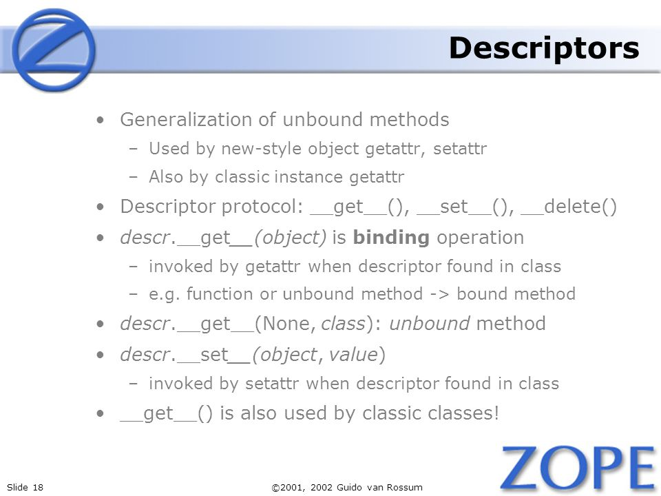 Slide 18©2001, 2002 Guido van Rossum Descriptors Generalization of unbound methods –Used by new-style object getattr, setattr –Also by classic instance getattr Descriptor protocol: __get__(), __set__(), __delete() descr.__get__(object) is binding operation –invoked by getattr when descriptor found in class –e.g.