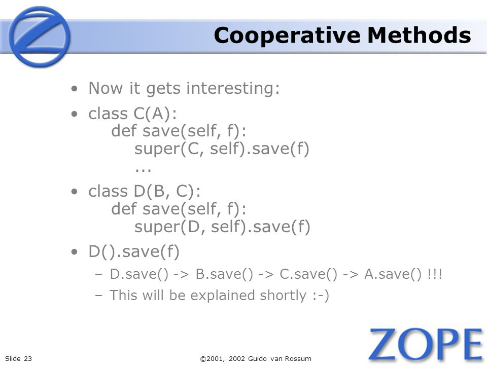 Slide 23©2001, 2002 Guido van Rossum Cooperative Methods Now it gets interesting: class C(A): def save(self, f): super(C, self).save(f)...