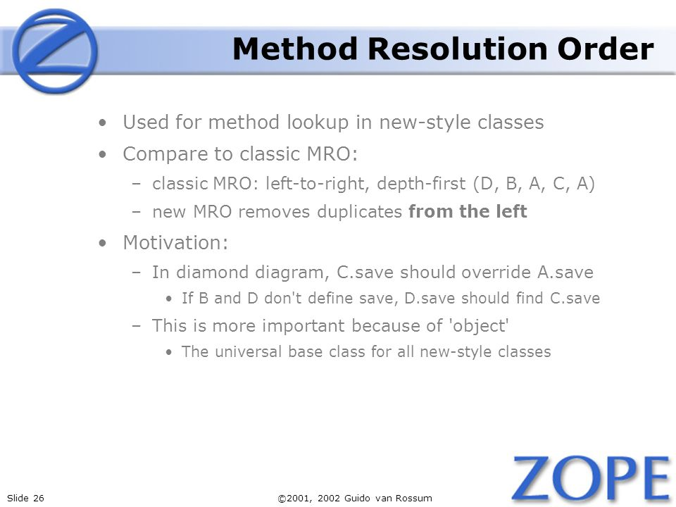 Slide 26©2001, 2002 Guido van Rossum Method Resolution Order Used for method lookup in new-style classes Compare to classic MRO: –classic MRO: left-to-right, depth-first (D, B, A, C, A) –new MRO removes duplicates from the left Motivation: –In diamond diagram, C.save should override A.save If B and D don t define save, D.save should find C.save –This is more important because of object The universal base class for all new-style classes
