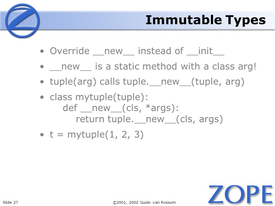 Slide 27©2001, 2002 Guido van Rossum Immutable Types Override __new__ instead of __init__ __new__ is a static method with a class arg.