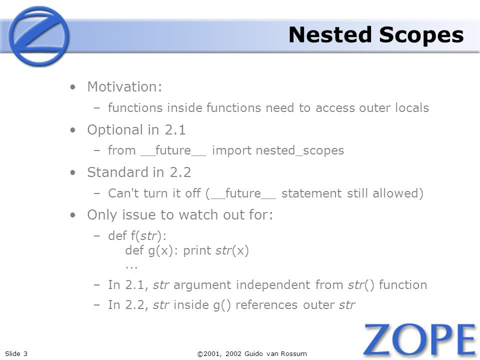 Slide 3©2001, 2002 Guido van Rossum Nested Scopes Motivation: –functions inside functions need to access outer locals Optional in 2.1 –from __future__ import nested_scopes Standard in 2.2 –Can t turn it off (__future__ statement still allowed) Only issue to watch out for: –def f(str): def g(x): print str(x)...