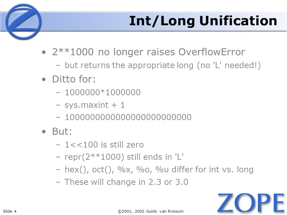 Slide 4©2001, 2002 Guido van Rossum Int/Long Unification 2**1000 no longer raises OverflowError –but returns the appropriate long (no L needed!) Ditto for: –1000000*1000000 –sys.maxint + 1 –1000000000000000000000000 But: –1<<100 is still zero –repr(2**1000) still ends in L –hex(), oct(), %x, %o, %u differ for int vs.